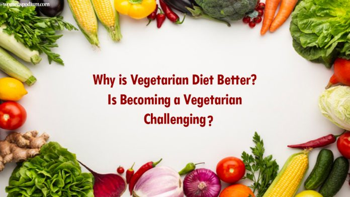 Why is Vegetarian Diet Better? Is Becoming a Vegetarian Challenging?