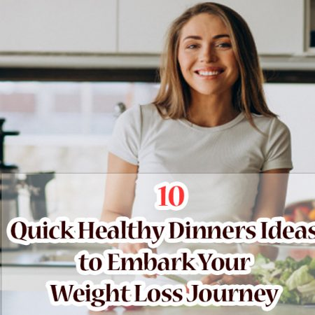 10 Quick Healthy Dinners Ideas to Embark Your Weight Loss Journey