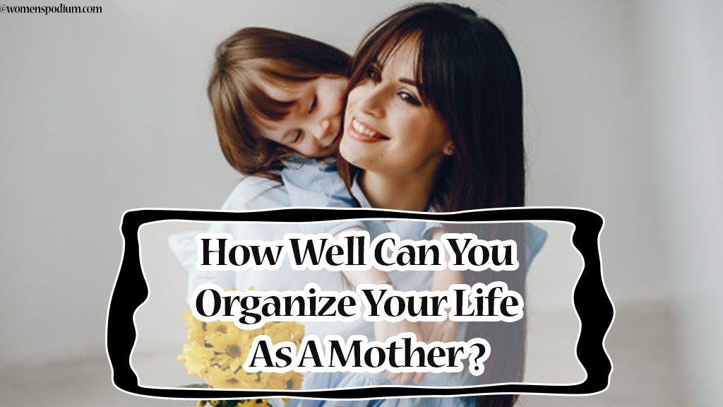 How Well Can You Organize Your Life as A Mother?