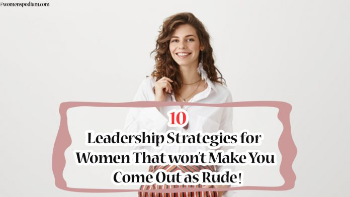 10 Leadership Strategies for Women That won't Make You Come Out as Rude!