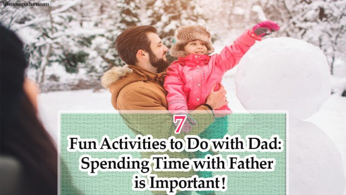 7 Fun Activities to Do with Dad: Spending Time with Father is Important!