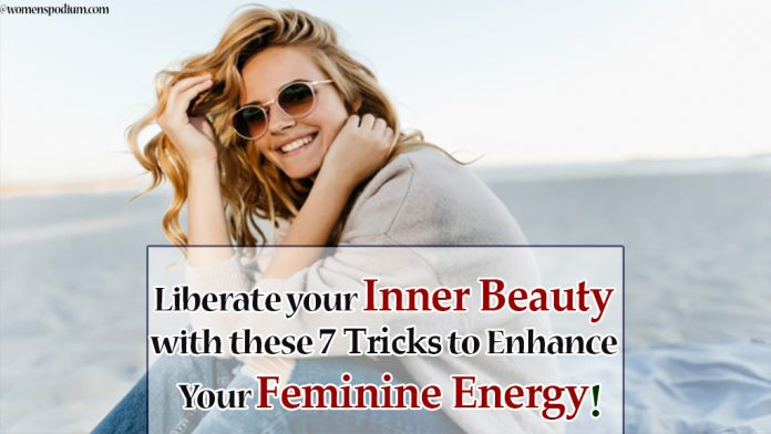 Liberate your Inner Beauty with these 7 Tricks to Enhance Your Feminine Energy!