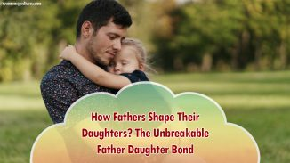 How Fathers Shape Their Daughters? The Unbreakable Father Daughter Bond