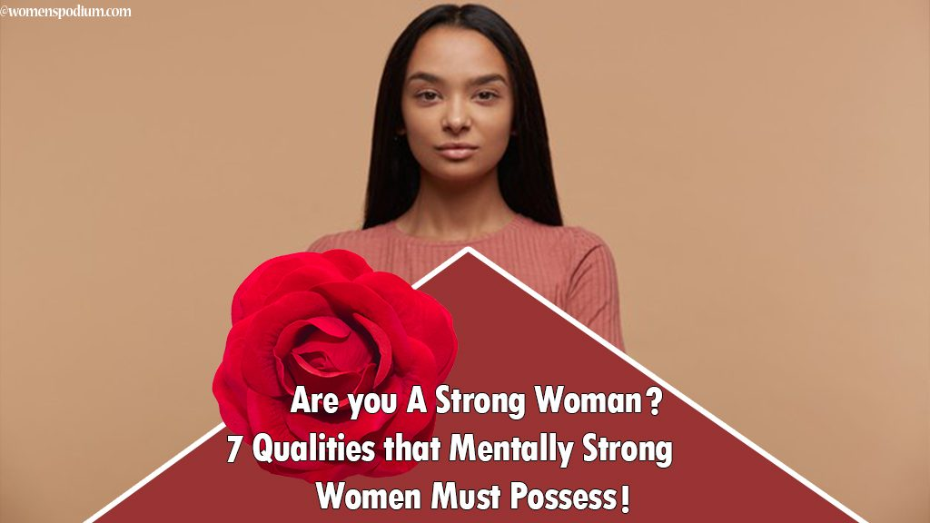 Are you A Strong Woman? 7 Qualities that Mentally Strong Women Must Possess!