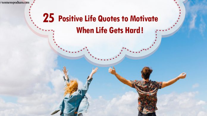 25 Positive Life Quotes to Motivate When Life Gets Hard!