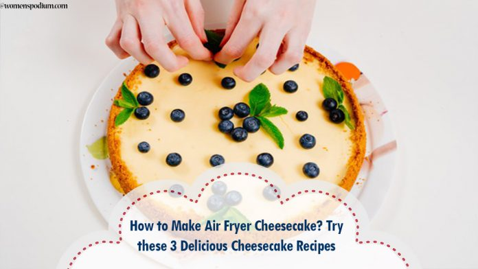 How to Make Air Fryer Cheesecake? Try these 3 Delicious Cheesecake Recipes